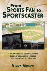 From Sports Fan to Sportscaster - The everyman sports junkie turned announcer shares his thoughts on the job ebook by Vinny Micucci