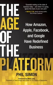 The Age of the Platform - How Amazon, Apple, Facebook, and Google Have Redefined Business ebook by Phil Simon
