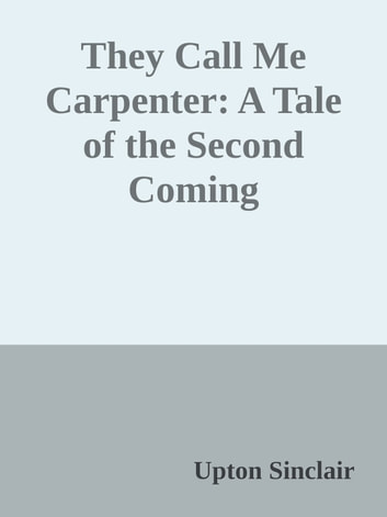 They Call Me Carpenter: A Tale of the Second Coming ebook by Upton Sinclair