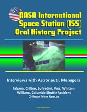 NASA International Space Station (ISS) Oral History Project: Interviews with Astronauts, Managers - Cabana, Chilton, Suffredini, Voss, Whitson, Williams, Columbia Shuttle Accident, Chilean Mine Rescue eBook by Progressive Management