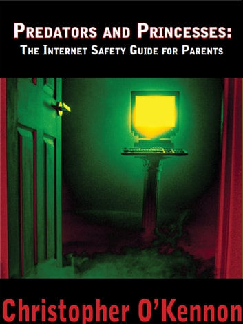 Predators and Princesses: The Internet Safety Guide for Parents ebook by Christopher O'Kennon