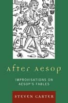After Aesop - Improvisations on Aesop's Fables ekitaplar by Steven Carter