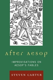 After Aesop - Improvisations on Aesop's Fables ebook by Steven Carter
