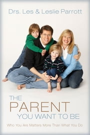 The Parent You Want to Be - Who You Are Matters More Than What You Do ebook by Les and Leslie Parrott