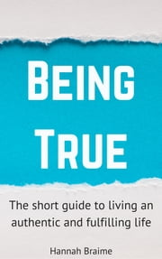 Being True: The Short Guide to Living an Authentic and Fulfilling Life ebook by Hannah Braime