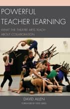 Powerful Teacher Learning - What the Theatre Arts Teach about Collaboration ebook by David Allen