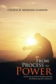 From Process to Power: The Journey to Spiritual Freedom: Reaching and Maintaining Your Deliverance ebook by Mariner-Garmon, Cecelia B.