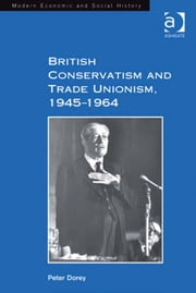 British Conservatism and Trade Unionism, 1945–1964 ebook by Dr Peter Dorey,Professor Derek H Aldcroft