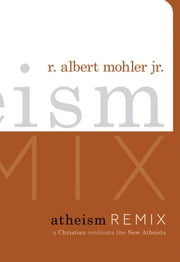 Atheism Remix - A Christian Confronts the New Atheists ebook by R. Albert Mohler Jr.