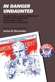 In Danger Undaunted - The Anti-Interventionist Movement of 1940-1941 as Revealed in the Papers of the America First Commit ebook by Justus D. Doenecke