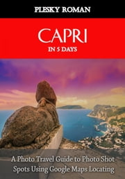Capri in 5 Days - A Photo Travel Guide to Photo Shot Spots Using Google Maps Locating ekitaplar by Roman Plesky