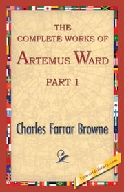 The Complete Works of Artemus Ward, Part 1 ebook by Browne, Charles Farrar