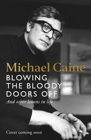 Blowing the Bloody Doors Off - And Other Lessons in Life ebook by Michael Caine