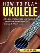 How to Play Ukulele - A Beginner's Guide to Learn About The Ukulele, Reading Music, Chords, & Much More ebook by Jason Randall