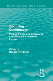 Securing Democracy - Political Parties and Democratic Consolidation in Southern Europe ebook by Geoffrey Pridham