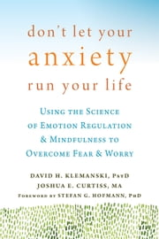 Don't Let Your Anxiety Run Your Life - Using the Science of Emotion Regulation and Mindfulness to Overcome Fear and Worry ebook by David H. Klemanski, PsyD,Joshua E Curtiss, MA,Stefan G Hofmann, PhD