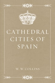 Cathedral Cities of Spain ebook by W. W. Collins