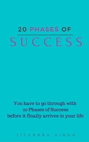 20 Phases of SUCCESS - You have to go through 20 phases of success before finally it arrives in your life ebook by Jitandra Singh