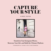 Capture Your Style - Transform Your Instagram Images, Showcase Your Life, and Build the Ultimate Platform ebook by Aimee Song,Diane Von Furstenberg