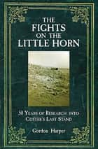 The Fights on the Little Horn - 50 Years of Research into Custer's Last Stand ebook by Gordon Harper, MD