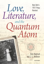Love, Literature and the Quantum Atom: Niels Bohr's 1913 Trilogy Revisited ebook by Finn Aaserud,John L. Heilbron