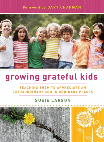 Growing Grateful Kids - Teaching Them to Appreciate an Extraordinary God in Ordinary Places ebook by Susie Larson