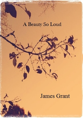 A Beauty So Loud ebook by James Grant