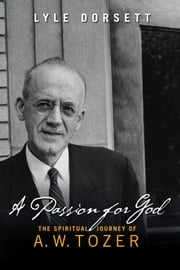 A Passion for God - The Spiritual Journey of A. W. Tozer ebook by Lyle W Dorsett