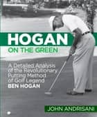 Hogan on the Green - A Detailed Analysis of the Revolutionary Putting Method of Golf Legend Ben Hogan ebook by John Andrisani