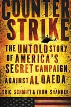 Counterstrike - The Untold Story of America's Secret Campaign Against Al Qaeda ebook by Eric Schmitt, Thom Shanker