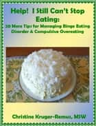 Help! I Still Can't Stop Eating: 20 More Tips for Managing Binge Eating Disorder & Compulsive Overeating ebook by Christine Kruger-Remus
