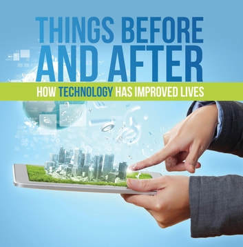 Things Before and After: How Technology has Improved Lives - Technology for Kids ebook by Baby Professor