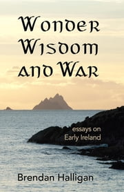 Wonder Wisdom and War - Essays on early Ireland ebook by Brendan Halligan