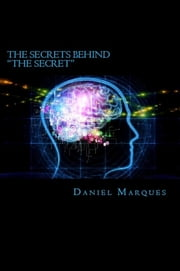 "The Secrets behind ""The Secret"": What you Need to Know about the Law of Attraction and Dream Manifestation ebook by Daniel Marques"