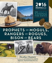 Prophets and Moguls, Rangers and Rogues, Bison and Bears - 100 Years of the National Park Service ebook by Heather Hansen,Jonathan Jarvis