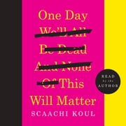 One Day We'll All Be Dead and None of This Will Matter - Essays audiobook by Scaachi Koul