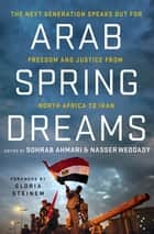 Arab Spring Dreams - The Next Generation Speaks Out for Freedom and Justice from North Africa to Iran ebook by Nasser Weddady, Sohrab Ahmari, Gloria Steinem