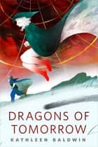 Dragons of Tomorrow - A Tor.com Original ebook by Kathleen Baldwin