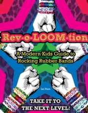 Rev-o-LOOM-tion - A Modern Kids' Guide to Rocking Rubber Bands ebook by Triumph Books