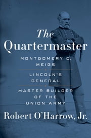 The Quartermaster - Montgomery C. Meigs, Lincoln's General, Master Builder of the Union Army ebook by Robert O'Harrow Jr.