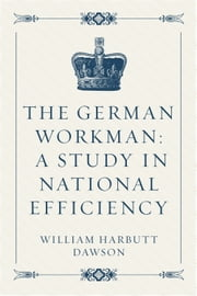 The German Workman: A Study in National Efficiency ebook by William Harbutt Dawson