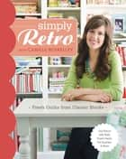 Simply Retro with Camille Roskelle - Fresh Quilts from Classic Blocks ebook by Camille Roskelley