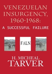 Venezuelan Insurgency, 1960-1968: - A Successful Failure ebook by H. Micheal Tarver; Alfredo Angulo