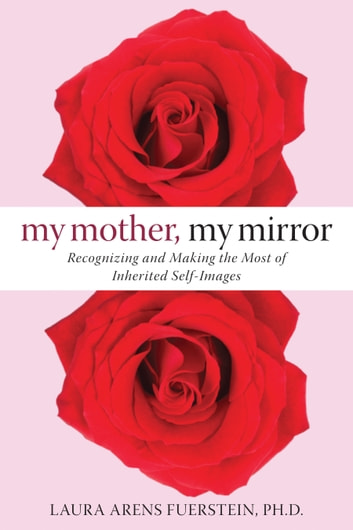 My Mother, My Mirror - Recognizing and Making the Most of Inherited Self-Images ebook by Laura Fuerstein, PhD