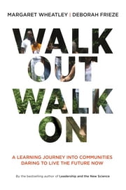 Walk Out Walk On - A Learning Journey into Communities Daring to Live the Future Now ebook by Margaret J. Wheatley,Deborah Frieze