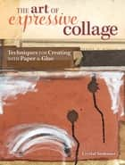 The Art of Expressive Collage - Techniques for Creating with Paper and Glue ebook by Crystal Neubauer