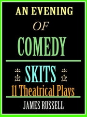 An Evening of Comedy Skits - 11 Ten Minute Theatrical Stage Plays ebook by Russell, James