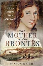 The Mother of the Brontës - When Maria Met Patrick ebook by Sharon Wright