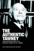 The Authentic Tawney - A New Interpretation of the Political Thought of R.H. Tawney ebook by Gary Armstrong