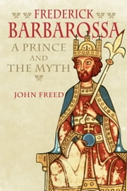 Frederick Barbarossa - The Prince and the Myth ebook by John Freed